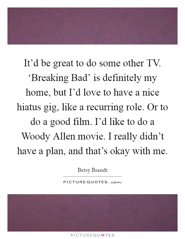 It'd be great to do some other TV. 'Breaking Bad' is definitely my home, but I'd love to have a nice hiatus gig, like a recurring role. Or to do a good film. I'd like to do a Woody Allen movie. I really didn't have a plan, and that's okay with me Picture Quote #1