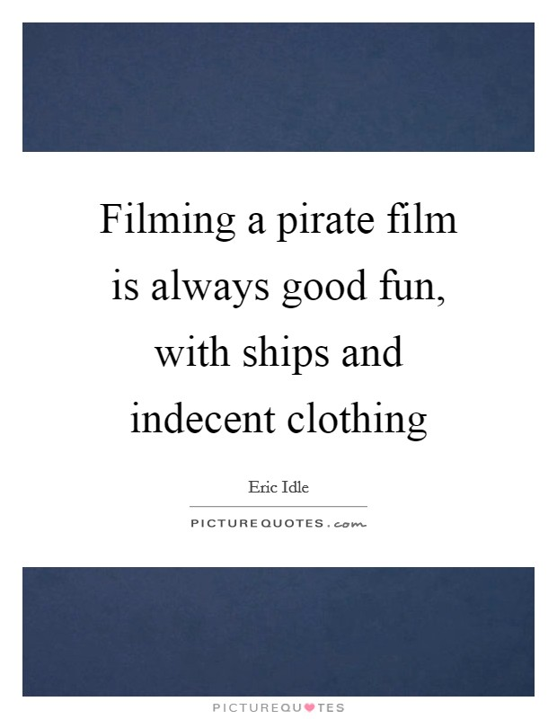 Filming a pirate film is always good fun, with ships and indecent clothing Picture Quote #1
