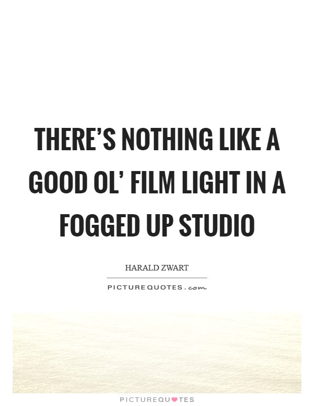 There's nothing like a good ol' film light in a fogged up studio Picture Quote #1