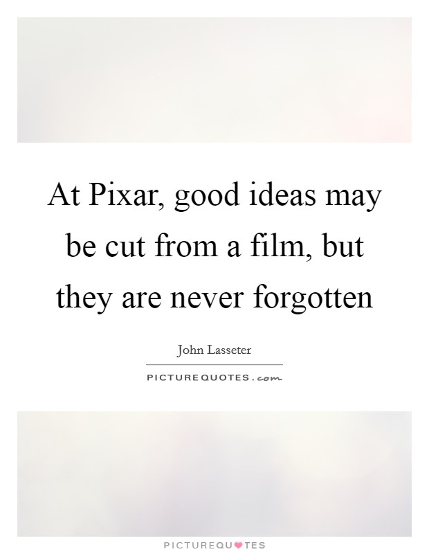 At Pixar, good ideas may be cut from a film, but they are never forgotten Picture Quote #1