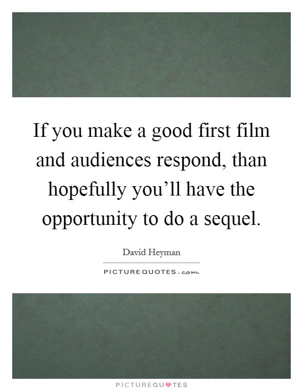 If you make a good first film and audiences respond, than hopefully you'll have the opportunity to do a sequel Picture Quote #1