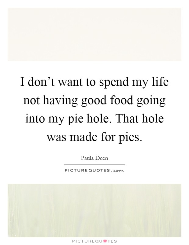 I don't want to spend my life not having good food going into my pie hole. That hole was made for pies. Picture Quote #1
