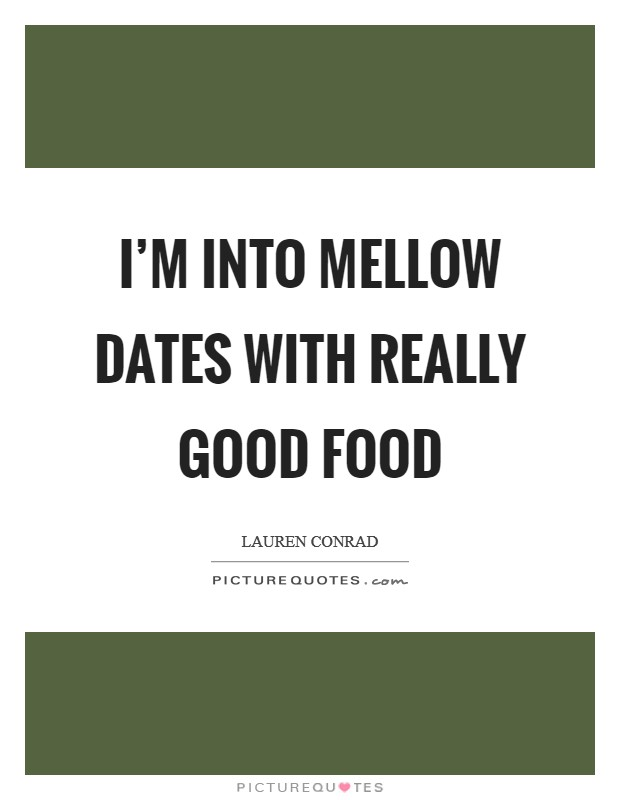 I'm into mellow dates with really good food Picture Quote #1