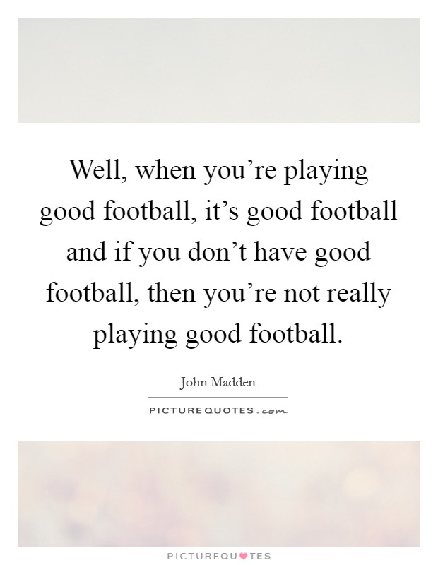 Well, when you're playing good football, it's good football and if you don't have good football, then you're not really playing good football Picture Quote #1