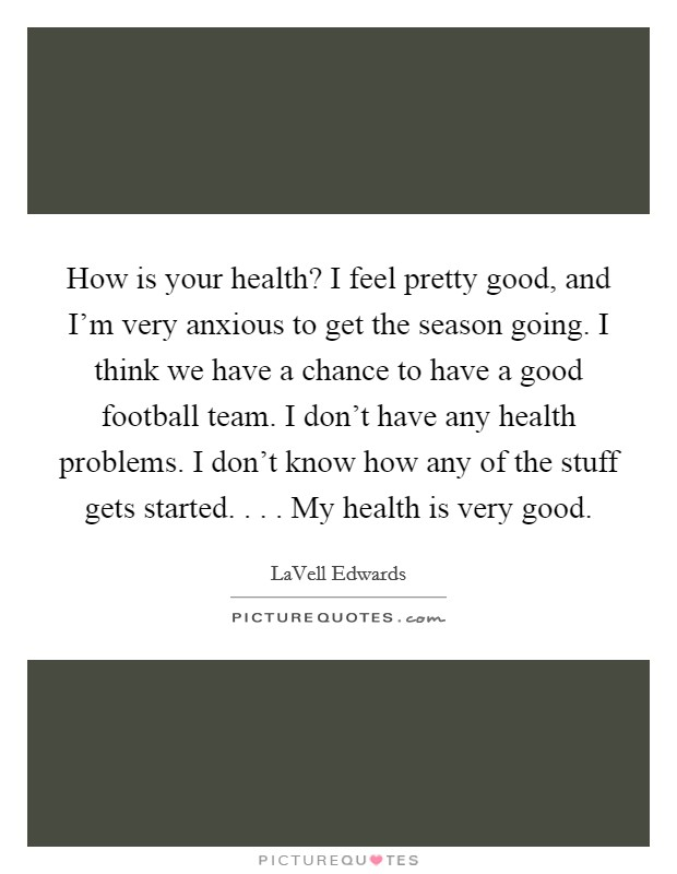 How is your health? I feel pretty good, and I'm very anxious to get the season going. I think we have a chance to have a good football team. I don't have any health problems. I don't know how any of the stuff gets started. . . . My health is very good Picture Quote #1