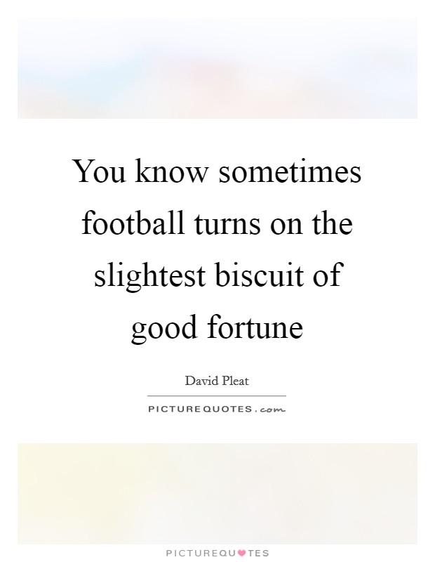 You know sometimes football turns on the slightest biscuit of good fortune Picture Quote #1