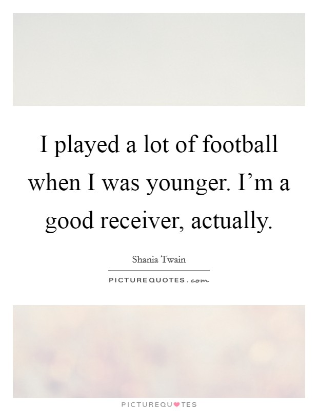 I played a lot of football when I was younger. I'm a good receiver, actually Picture Quote #1