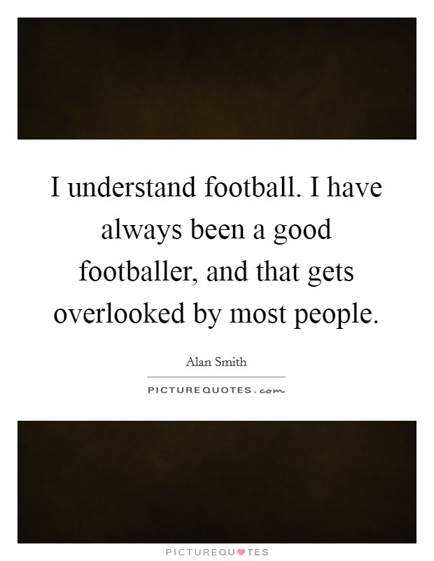 I understand football. I have always been a good footballer, and that gets overlooked by most people Picture Quote #1