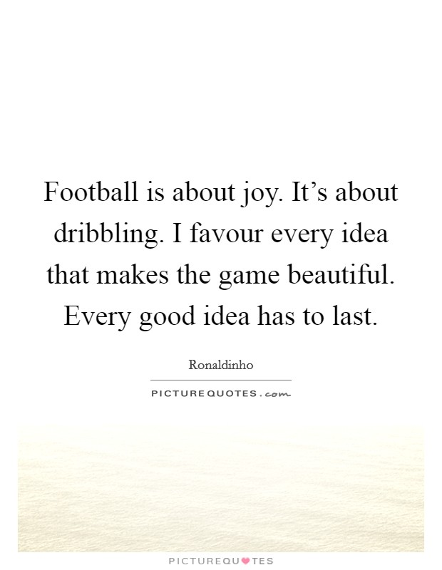 Football is about joy. It's about dribbling. I favour every idea that makes the game beautiful. Every good idea has to last Picture Quote #1