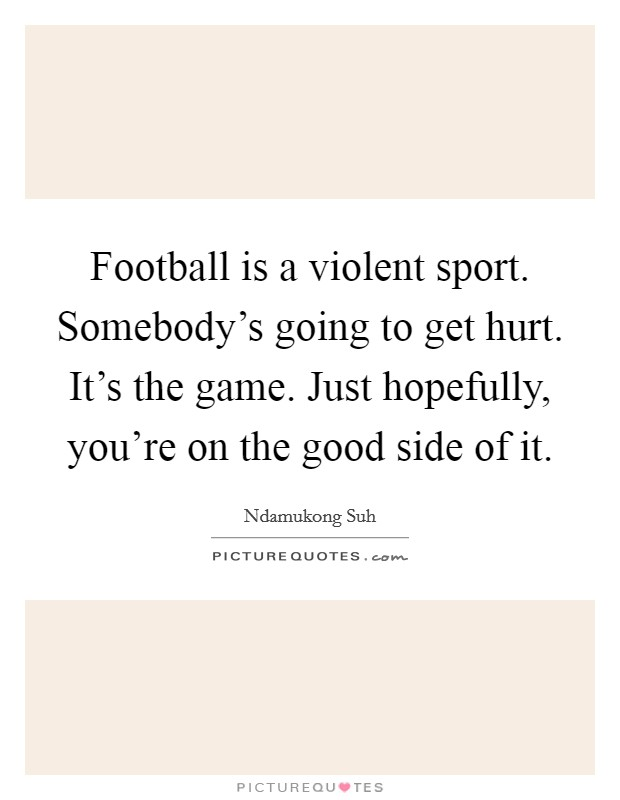 Football is a violent sport. Somebody's going to get hurt. It's the game. Just hopefully, you're on the good side of it Picture Quote #1