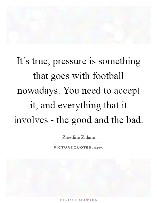 It's true, pressure is something that goes with football nowadays. You need to accept it, and everything that it involves - the good and the bad Picture Quote #1