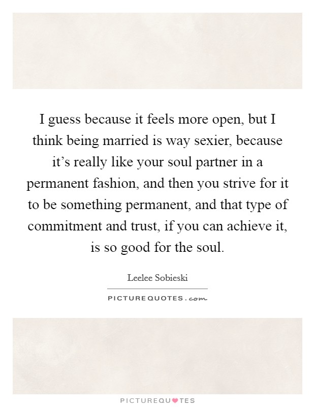 I guess because it feels more open, but I think being married is way sexier, because it's really like your soul partner in a permanent fashion, and then you strive for it to be something permanent, and that type of commitment and trust, if you can achieve it, is so good for the soul Picture Quote #1