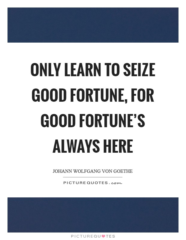 Only learn to seize good fortune, for good fortune's always here Picture Quote #1