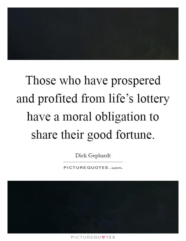 Those who have prospered and profited from life's lottery have a moral obligation to share their good fortune Picture Quote #1