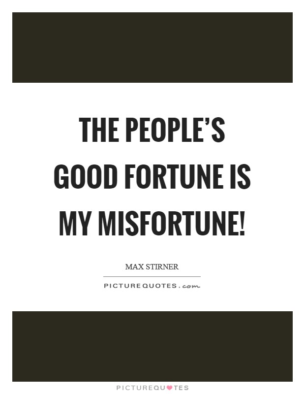 The people's good fortune is my misfortune! Picture Quote #1