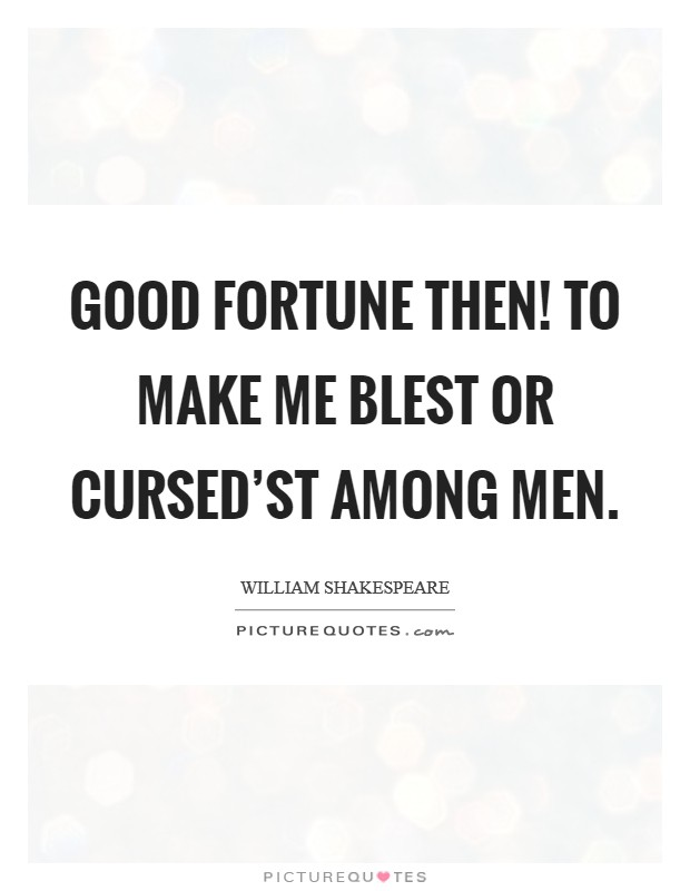 Good fortune then! To make me blest or cursed'st among men. Picture Quote #1