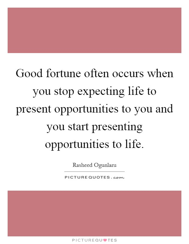 Good fortune often occurs when you stop expecting life to present opportunities to you and you start presenting opportunities to life Picture Quote #1