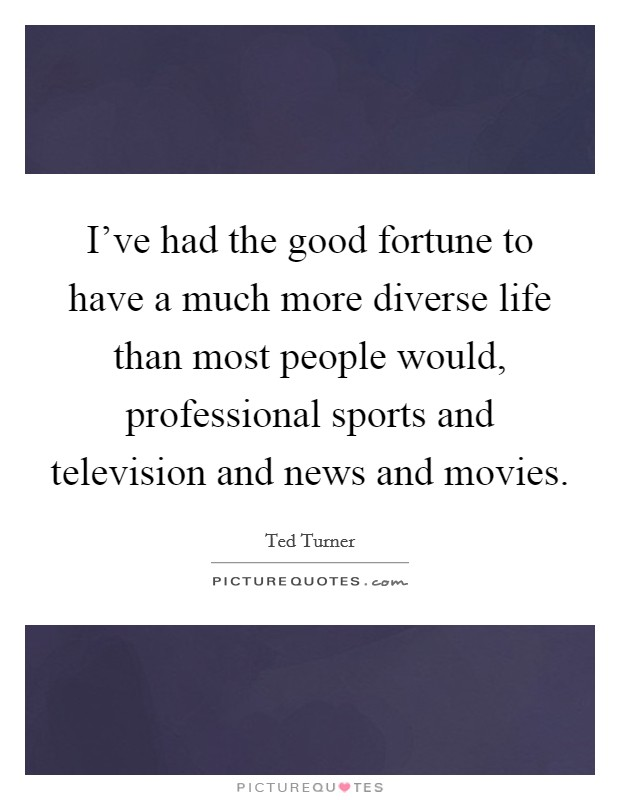 I've had the good fortune to have a much more diverse life than most people would, professional sports and television and news and movies Picture Quote #1