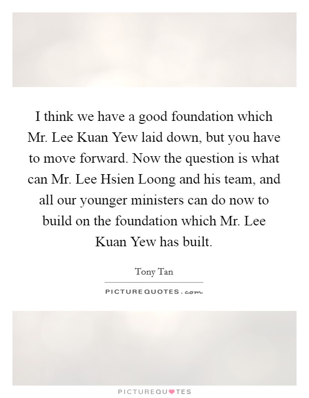 I think we have a good foundation which Mr. Lee Kuan Yew laid down, but you have to move forward. Now the question is what can Mr. Lee Hsien Loong and his team, and all our younger ministers can do now to build on the foundation which Mr. Lee Kuan Yew has built Picture Quote #1