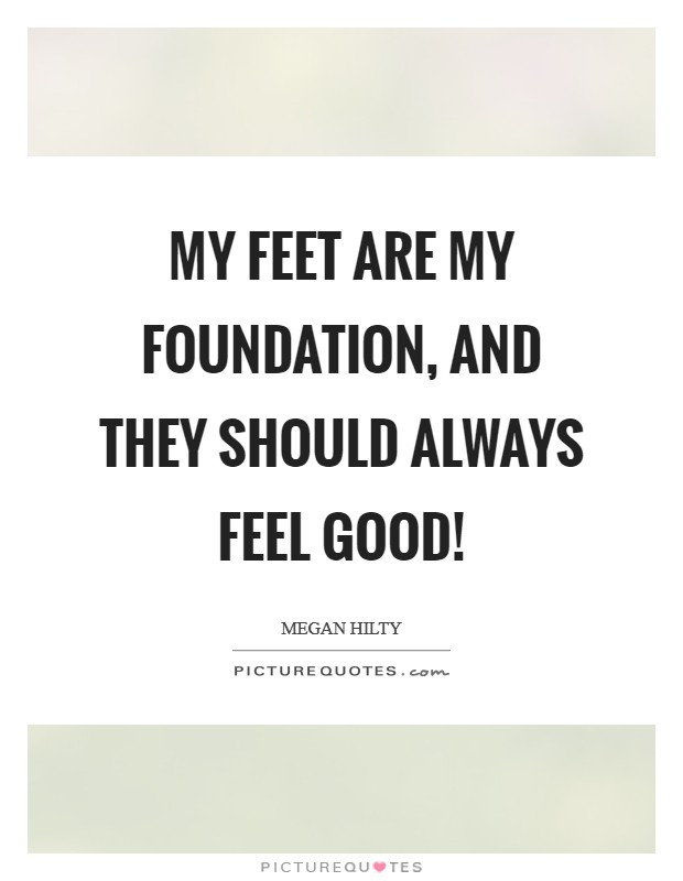 My feet are my foundation, and they should always feel good! Picture Quote #1