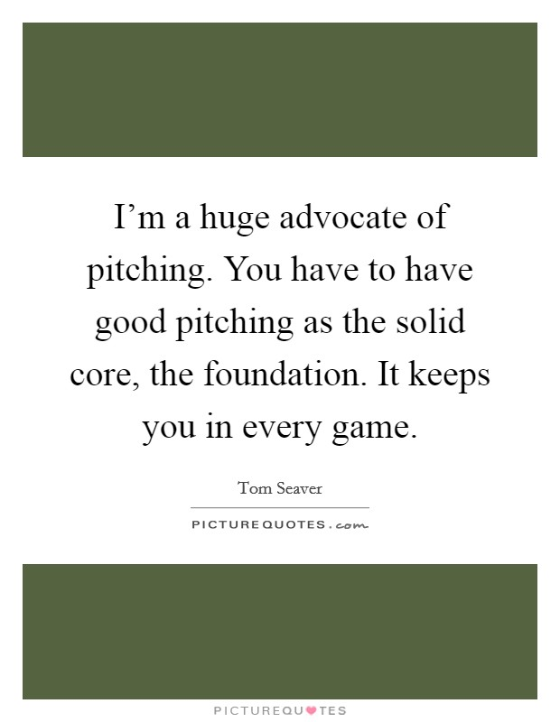 I'm a huge advocate of pitching. You have to have good pitching as the solid core, the foundation. It keeps you in every game Picture Quote #1