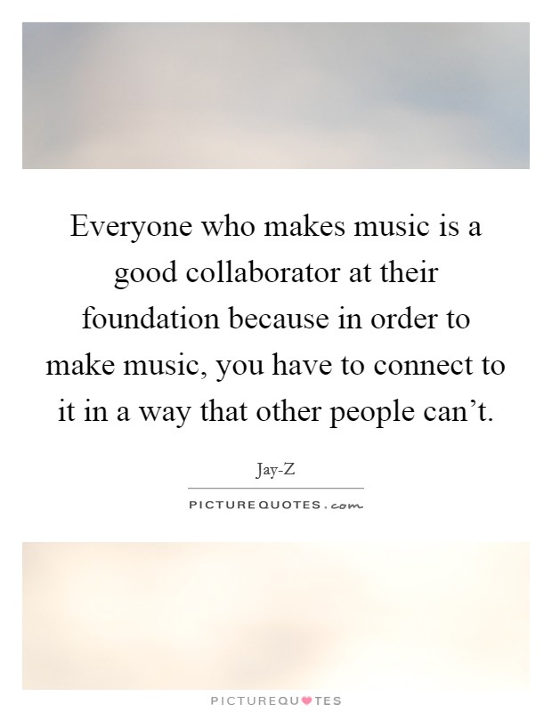 Everyone who makes music is a good collaborator at their foundation because in order to make music, you have to connect to it in a way that other people can't Picture Quote #1