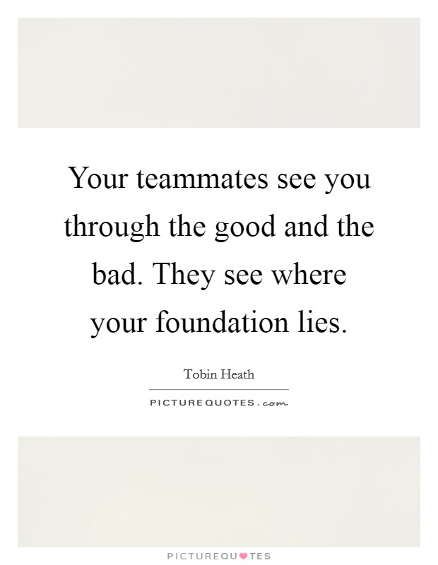 Your teammates see you through the good and the bad. They see where your foundation lies Picture Quote #1
