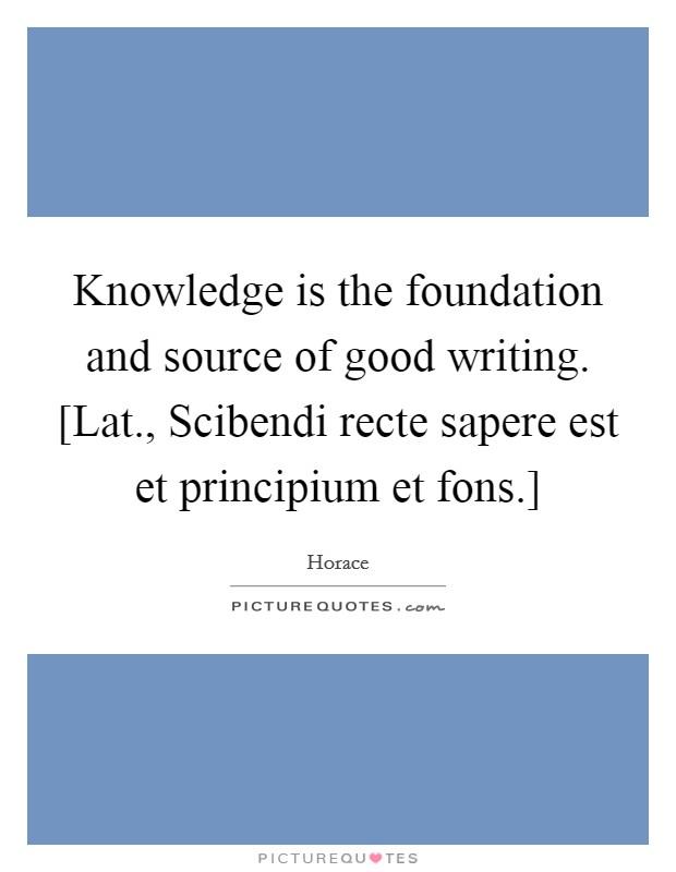 Knowledge is the foundation and source of good writing. [Lat., Scibendi recte sapere est et principium et fons.] Picture Quote #1