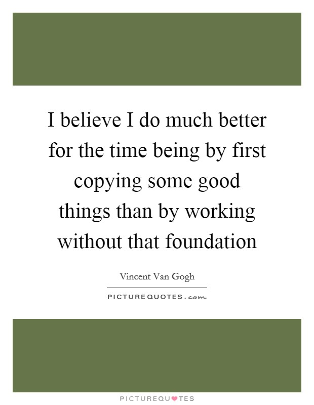 I believe I do much better for the time being by first copying some good things than by working without that foundation Picture Quote #1