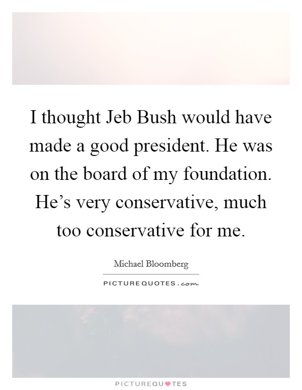I thought Jeb Bush would have made a good president. He was on the board of my foundation. He's very conservative, much too conservative for me Picture Quote #1