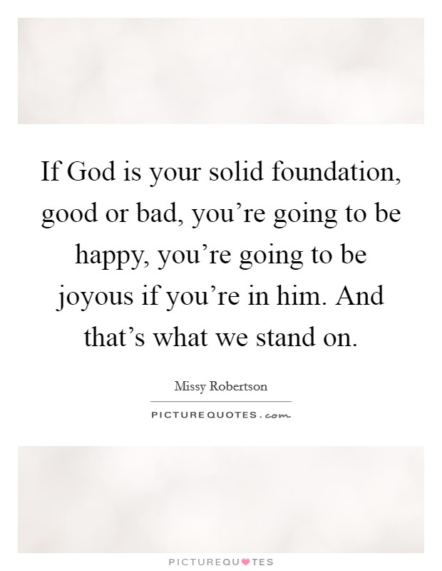 If God is your solid foundation, good or bad, you're going to be happy, you're going to be joyous if you're in him. And that's what we stand on Picture Quote #1