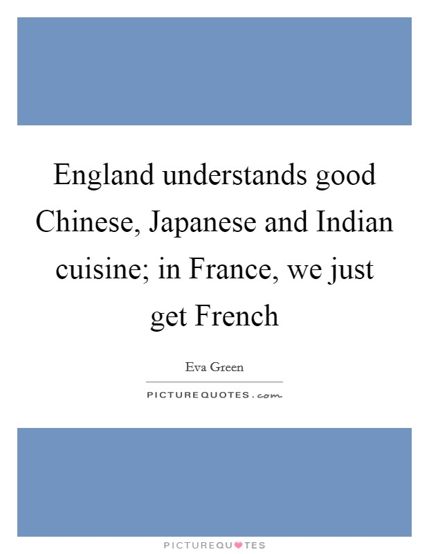 England understands good Chinese, Japanese and Indian cuisine; in France, we just get French Picture Quote #1