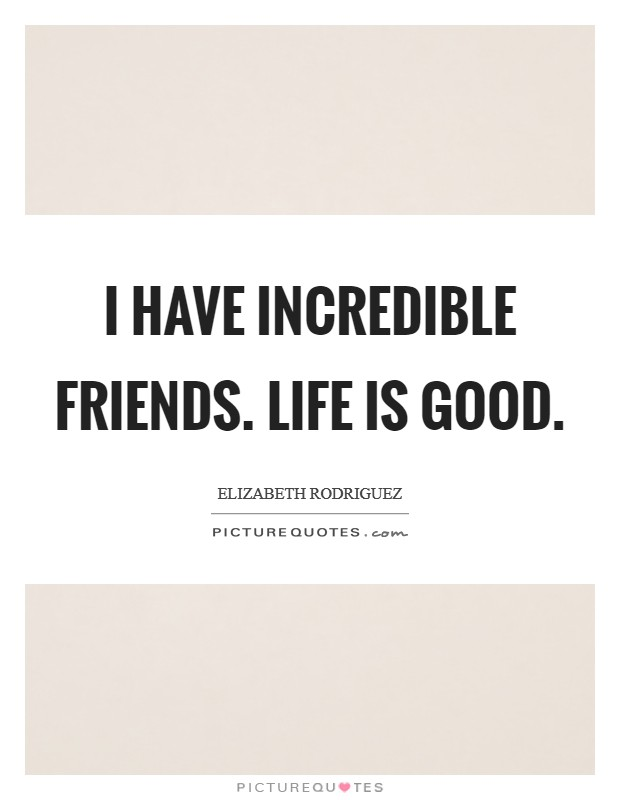 I have incredible friends. Life is good Picture Quote #1