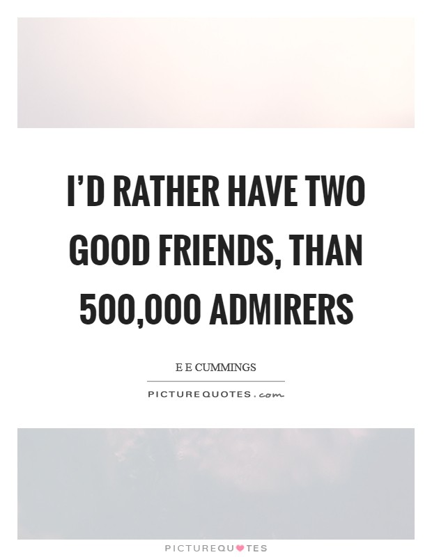 I'd rather have two good friends, than 500,000 admirers Picture Quote #1