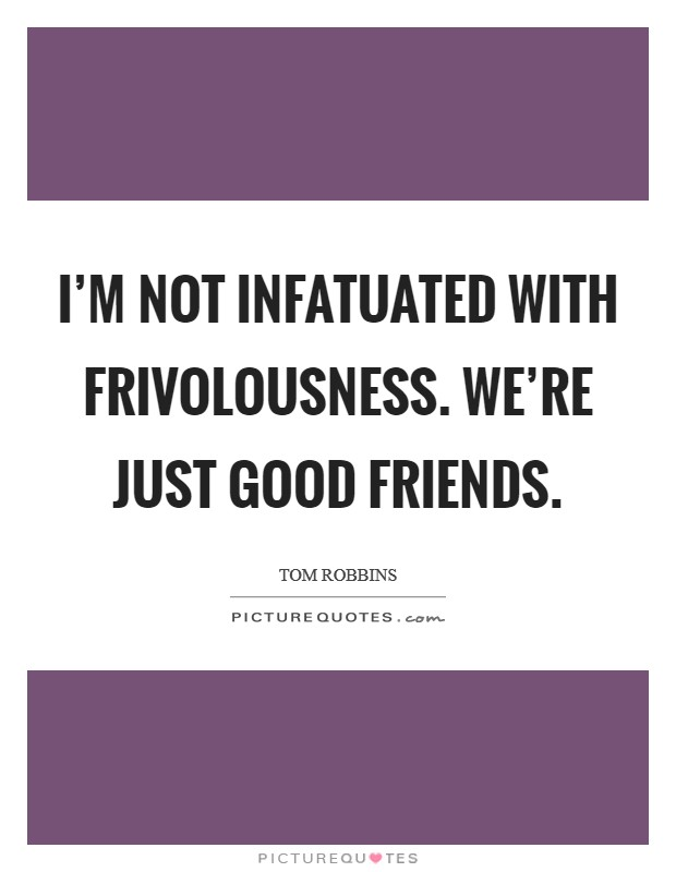I'm not infatuated with frivolousness. We're just good friends Picture Quote #1