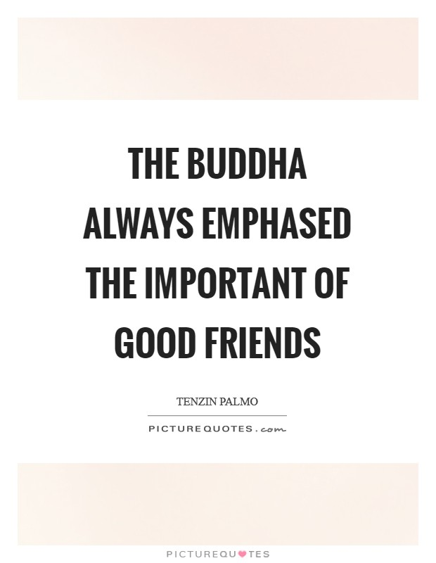The Buddha always emphased the important of good friends Picture Quote #1