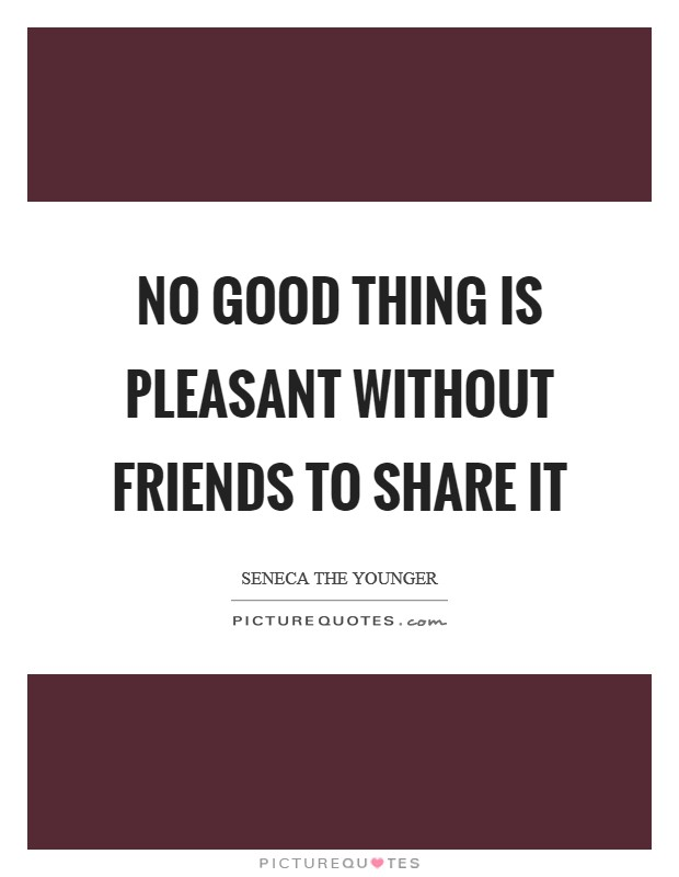 No good thing is pleasant without friends to share it Picture Quote #1