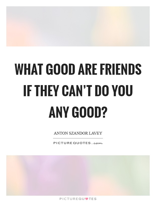 What good are friends if they can't do you any good? Picture Quote #1