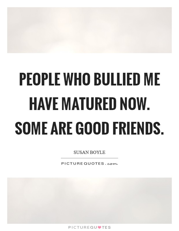 People who bullied me have matured now. Some are good friends Picture Quote #1