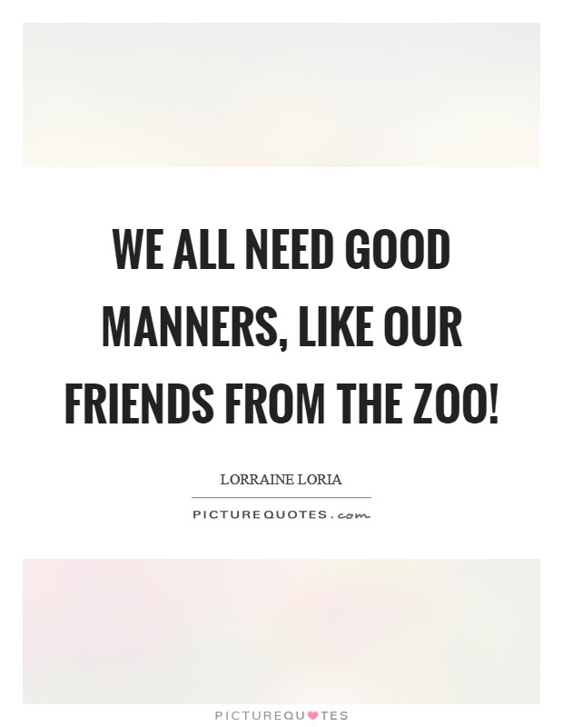 We all need good manners, like our friends from the zoo! Picture Quote #1