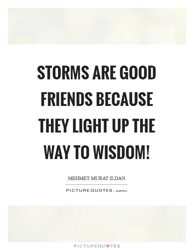 Storms are good friends because they light up the way to wisdom! Picture Quote #1