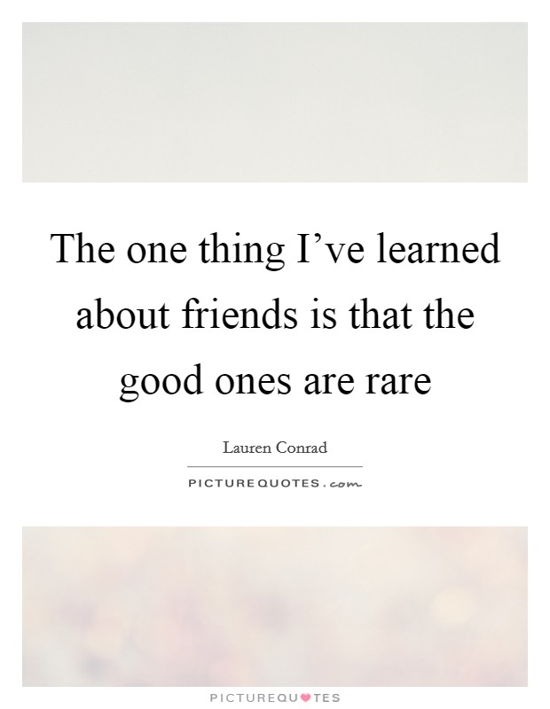 The one thing I've learned about friends is that the good ones are rare Picture Quote #1