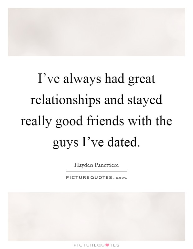I've always had great relationships and stayed really good friends with the guys I've dated. Picture Quote #1