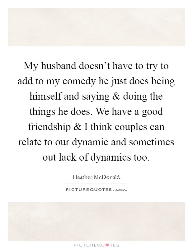 My husband doesn't have to try to add to my comedy he just does being himself and saying and doing the things he does. We have a good friendship and I think couples can relate to our dynamic and sometimes out lack of dynamics too Picture Quote #1