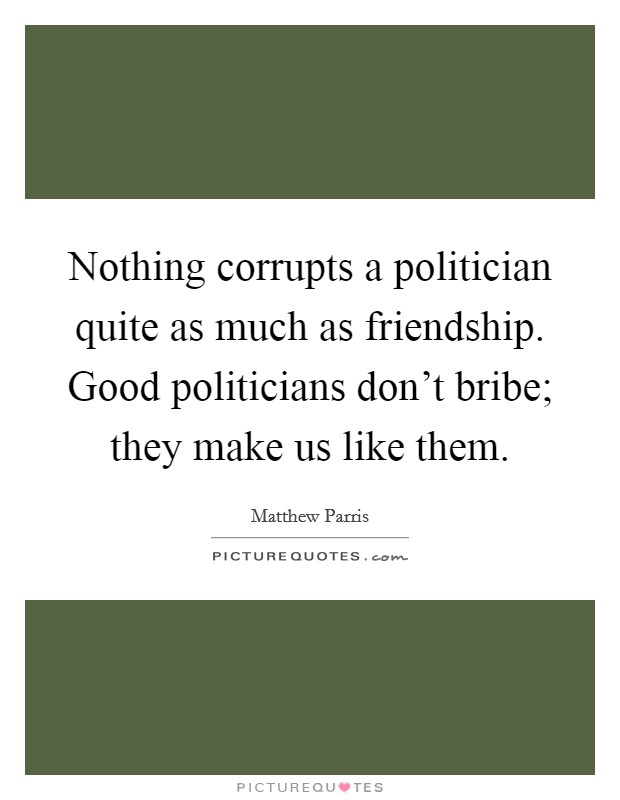 Nothing corrupts a politician quite as much as friendship. Good politicians don't bribe; they make us like them Picture Quote #1