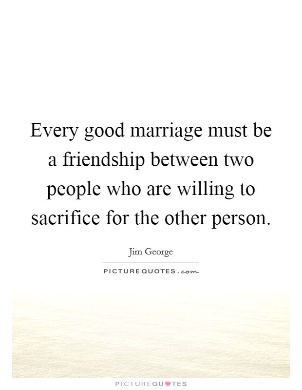 Every good marriage must be a friendship between two people who are willing to sacrifice for the other person Picture Quote #1