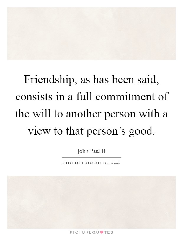Friendship, as has been said, consists in a full commitment of the will to another person with a view to that person's good Picture Quote #1