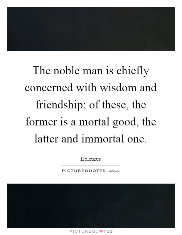 The noble man is chiefly concerned with wisdom and friendship; of these, the former is a mortal good, the latter and immortal one Picture Quote #1