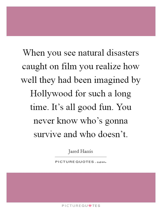 When you see natural disasters caught on film you realize how well they had been imagined by Hollywood for such a long time. It's all good fun. You never know who's gonna survive and who doesn't. Picture Quote #1