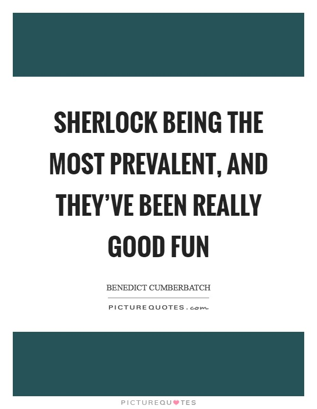 Sherlock being the most prevalent, and they've been really good fun Picture Quote #1